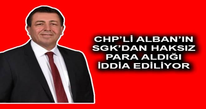 CHP'Lİ ALBAN'IN SGK'DAN HAKSIZ PARA ALDIĞI İDDİA EDİLİYOR