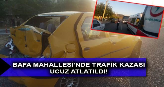 BAFA MAHALLESİ'NDE TRAFİK KAZASI UCUZ ATLATILDI!