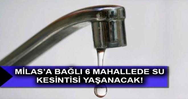 MİLAS'A BAĞLI 6 MAHALLEDE SU KESİNTİSİ YAŞANACAK!